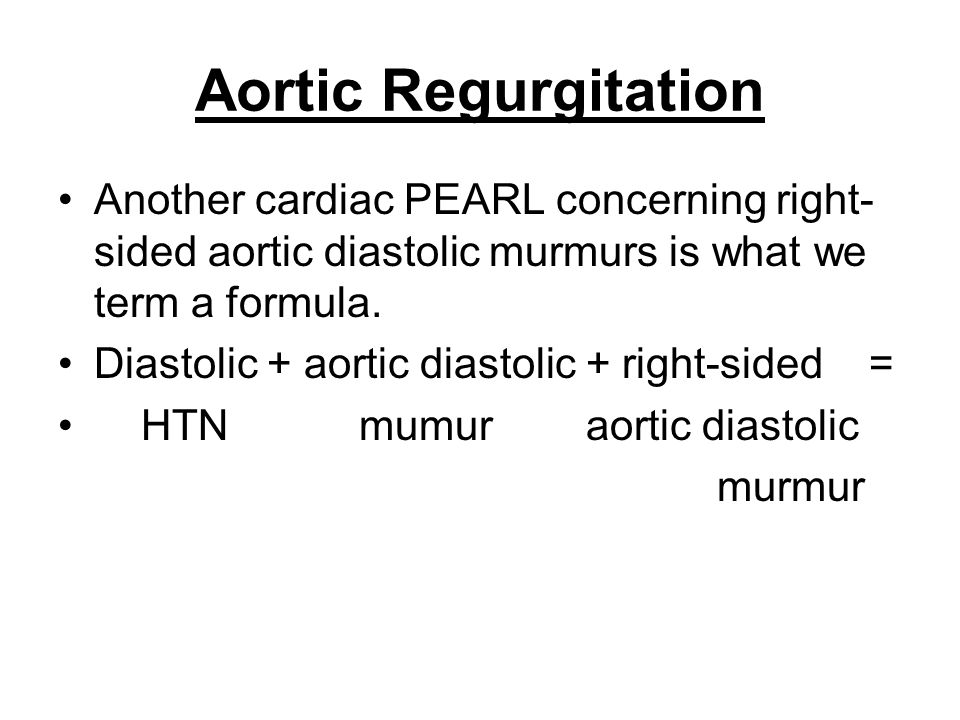 Aortic Regurgitation Another cardiac PEARL concerning right-sided aortic diastolic murmurs is what we term a formula.
