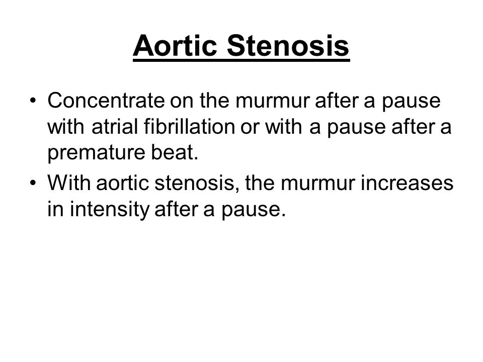 Aortic Stenosis Concentrate on the murmur after a pause with atrial fibrillation or with a pause after a premature beat.