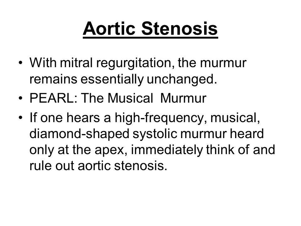 Aortic Stenosis With mitral regurgitation, the murmur remains essentially unchanged. PEARL: The Musical Murmur.