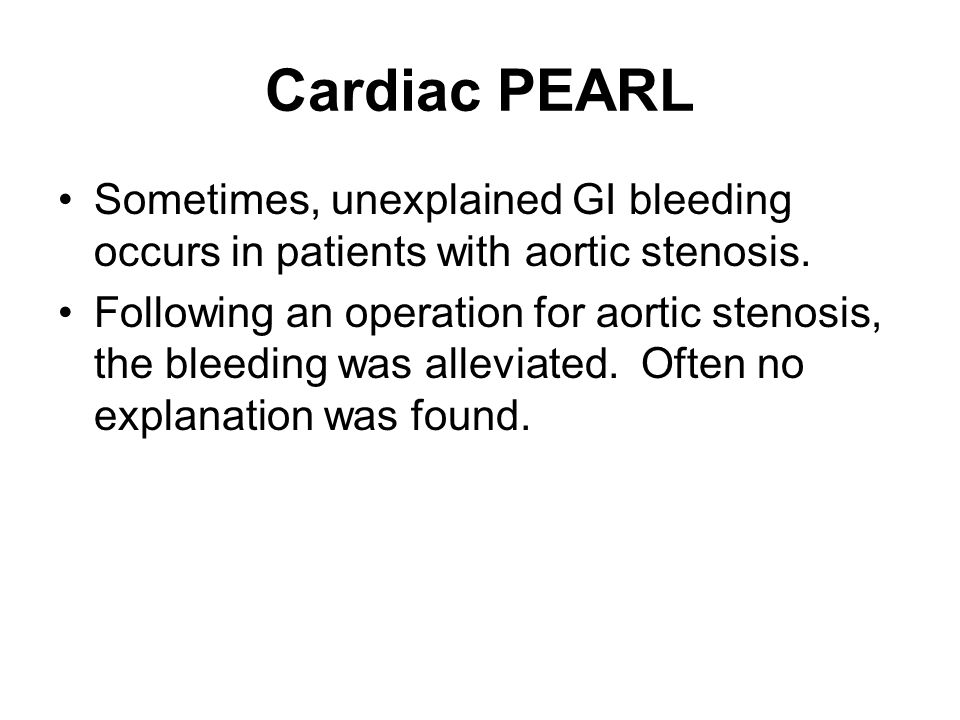 Cardiac PEARL Sometimes, unexplained GI bleeding occurs in patients with aortic stenosis.