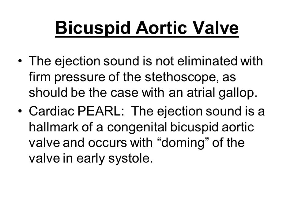 Bicuspid Aortic Valve The ejection sound is not eliminated with firm pressure of the stethoscope, as should be the case with an atrial gallop.