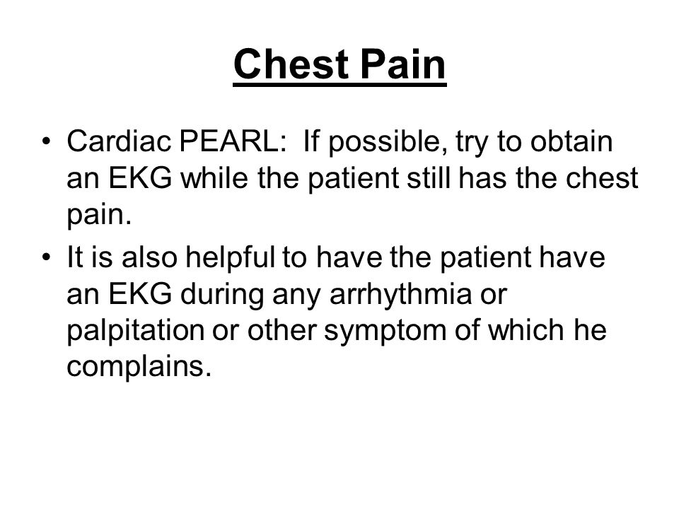 Chest Pain Cardiac PEARL: If possible, try to obtain an EKG while the patient still has the chest pain.