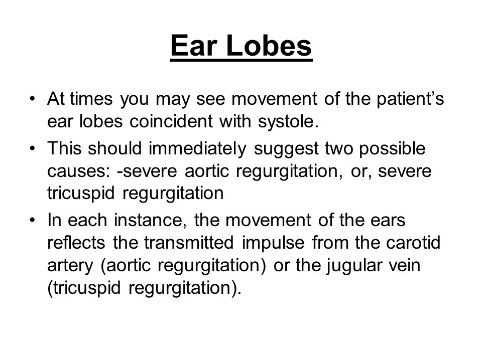 Ear Lobes At times you may see movement of the patient's ear lobes coincident with systole.