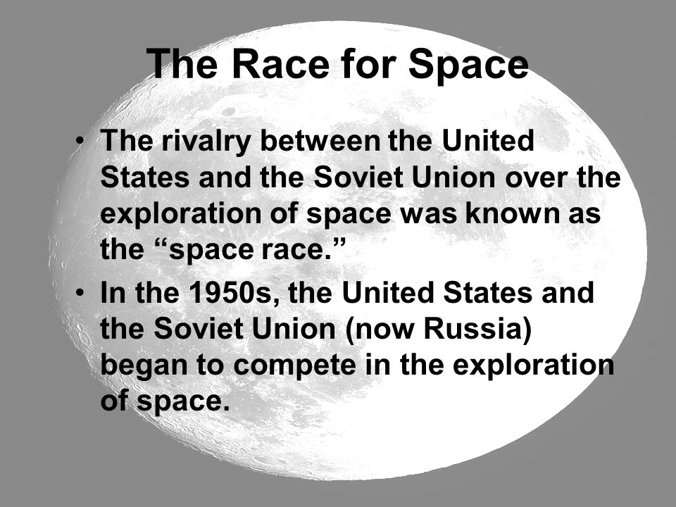 The Race for Space The rivalry between the United States and the Soviet Union over the exploration of space was known as the space race.