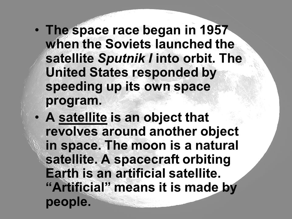 The space race began in 1957 when the Soviets launched the satellite Sputnik I into orbit. The United States responded by speeding up its own space program.