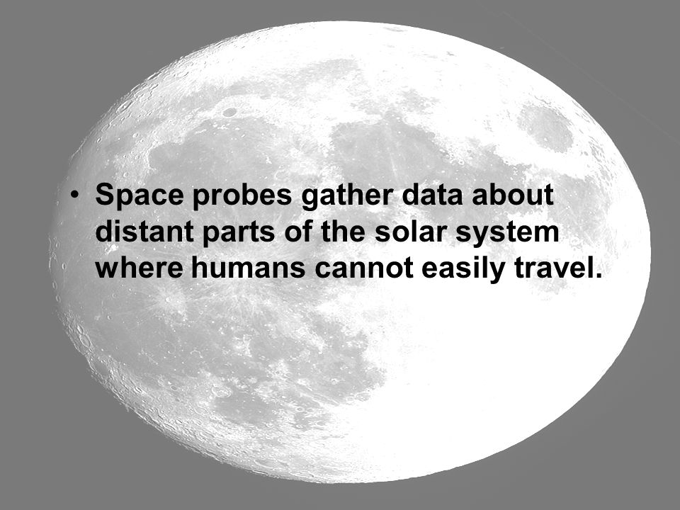 Space probes gather data about distant parts of the solar system where humans cannot easily travel.