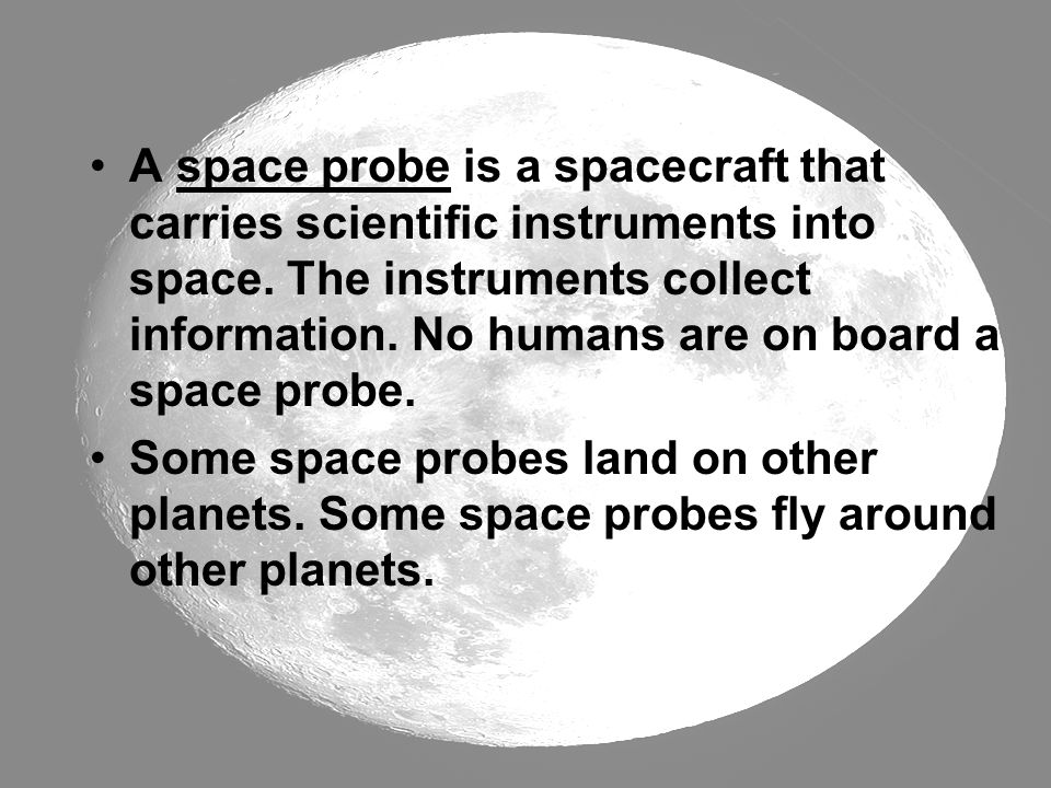 A space probe is a spacecraft that carries scientific instruments into space. The instruments collect information. No humans are on board a space probe.