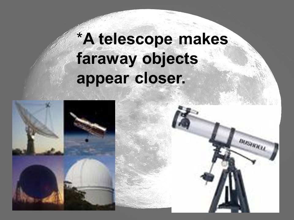 A telescope makes faraway objects appear closer.