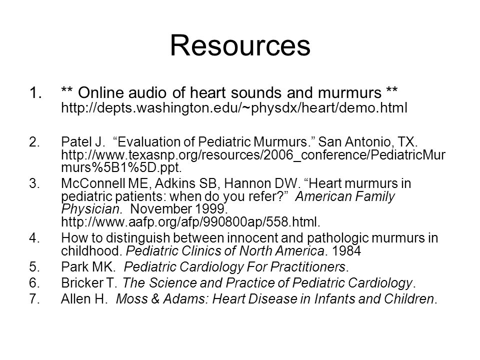 Resources ** Online audio of heart sounds and murmurs ** http://depts.washington.edu/~physdx/heart/demo.html.