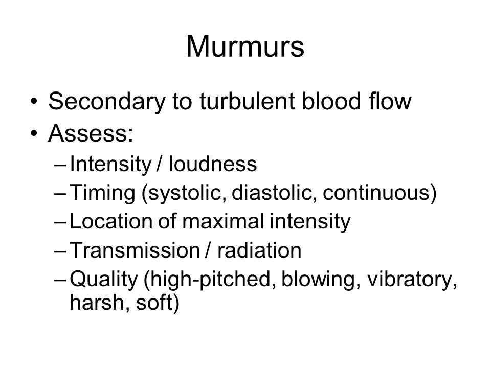 Murmurs Secondary to turbulent blood flow Assess: Intensity / loudness