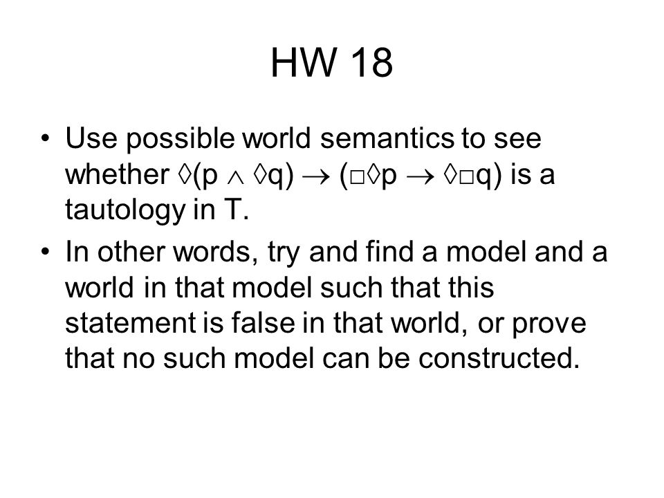 HW 18 Use possible world semantics to see whether ◊(p  ◊q)  (□◊p  ◊□q) is a tautology in T.