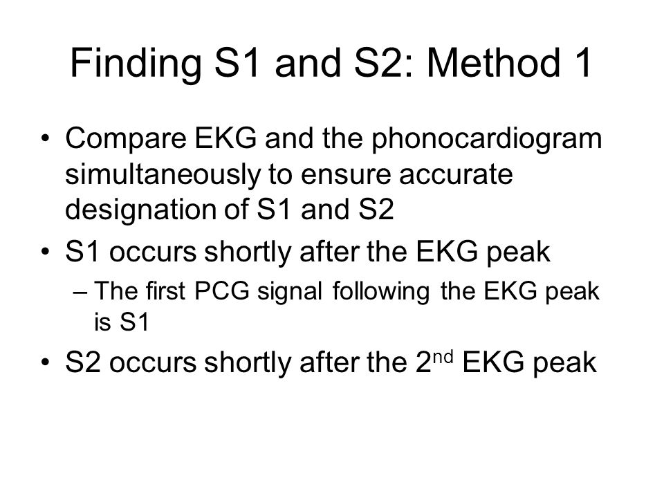 Finding S1 and S2: Method 1 Compare EKG and the phonocardiogram simultaneously to ensure accurate designation of S1 and S2.