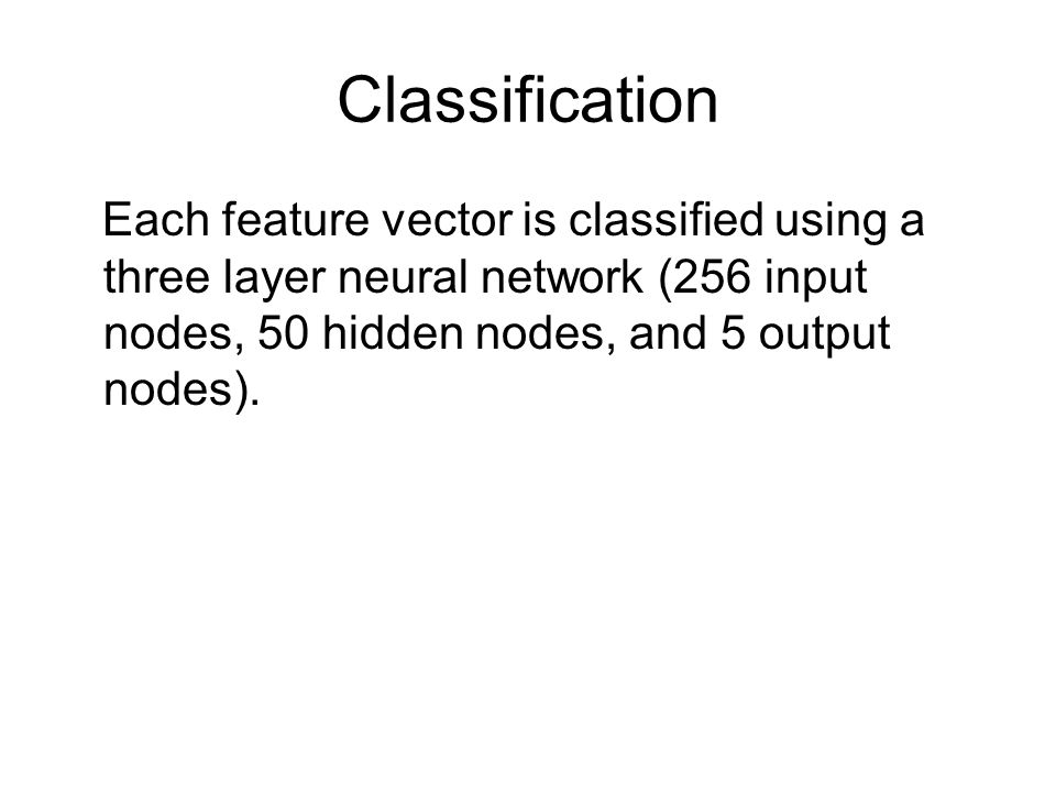 Classification Each feature vector is classified using a three layer neural network (256 input nodes, 50 hidden nodes, and 5 output nodes).