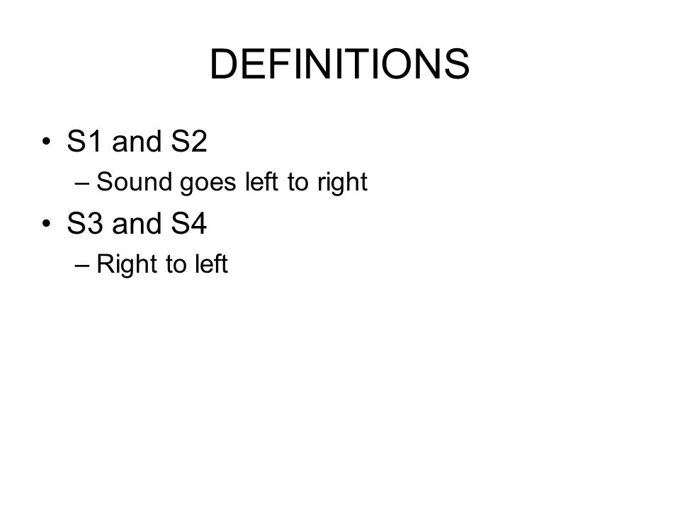 DEFINITIONS S1 and S2 Sound goes left to right S3 and S4 Right to left