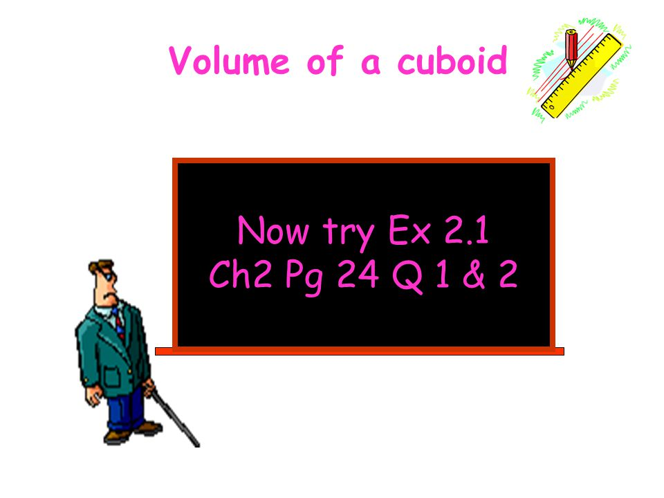Volume of a cuboid Now try Ex 2.1 Ch2 Pg 24 Q 1 & 2