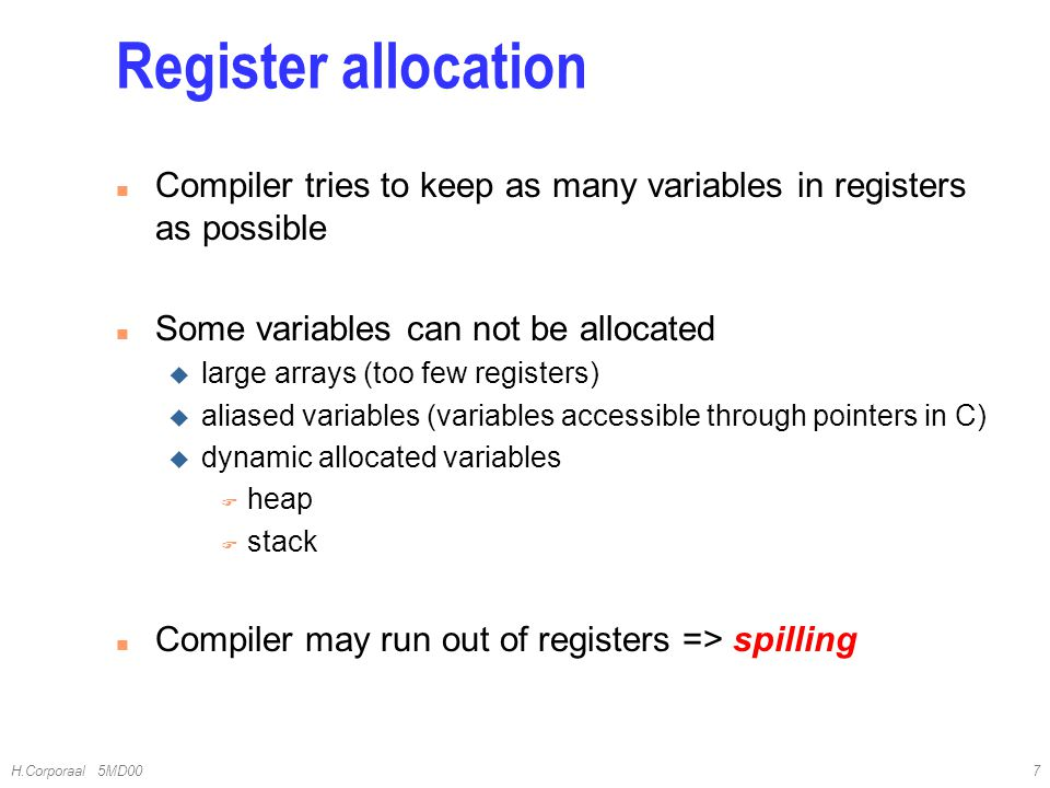 4/10/2017 Register allocation. Compiler tries to keep as many variables in registers as possible. Some variables can not be allocated.