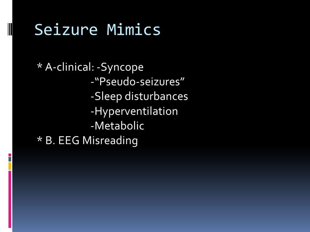 Seizure Mimics * A-clinical: -Syncope - Pseudo-seizures -Sleep disturbances -Hyperventilation -Metabolic * B.