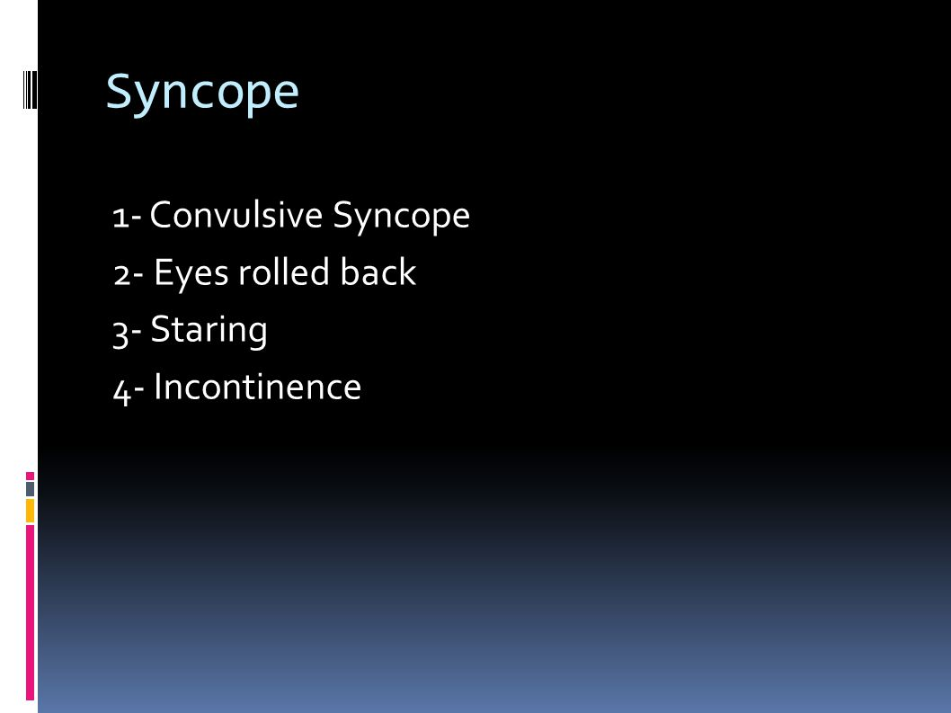 Syncope 1- Convulsive Syncope 2- Eyes rolled back 3- Staring 4- Incontinence