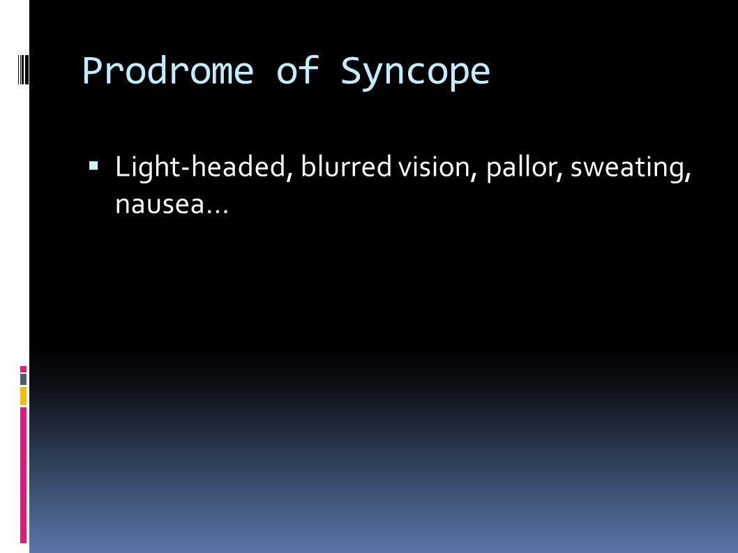 Prodrome of Syncope Light-headed, blurred vision, pallor, sweating, nausea…
