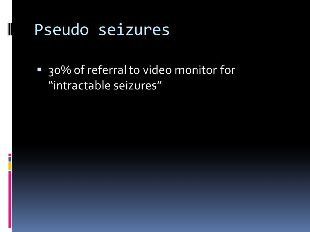 Pseudo seizures 30% of referral to video monitor for intractable seizures