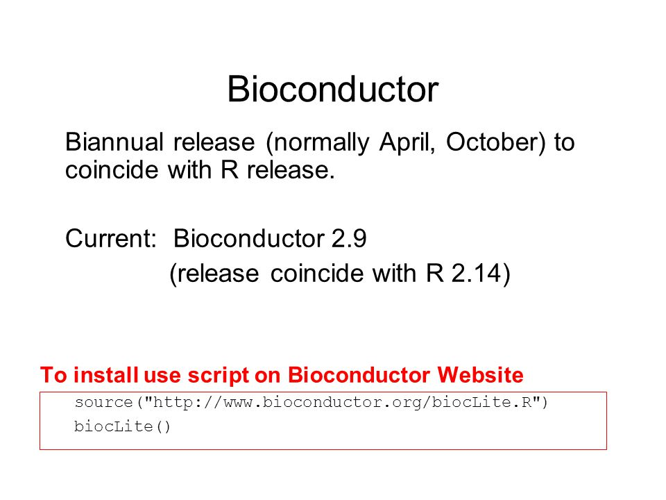 Bioconductor Biannual release (normally April, October) to coincide with R release. Current: Bioconductor 2.9.