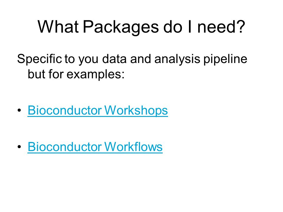 What Packages do I need Specific to you data and analysis pipeline but for examples: Bioconductor Workshops.