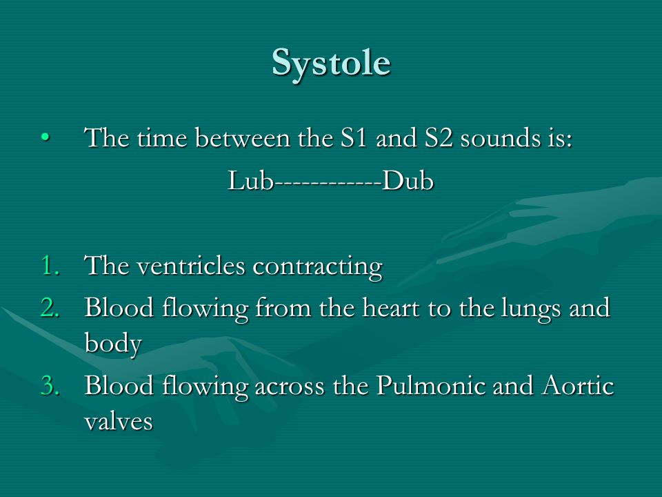 Systole The time between the S1 and S2 sounds is: Lub Dub