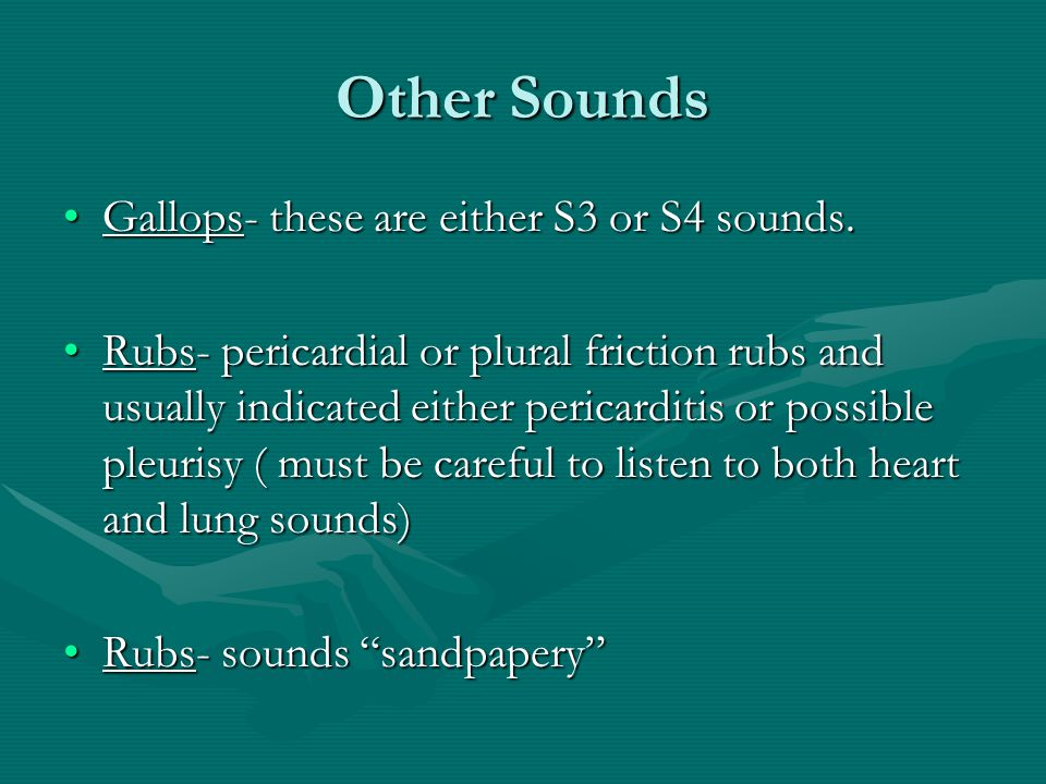 Other Sounds Gallops- these are either S3 or S4 sounds.