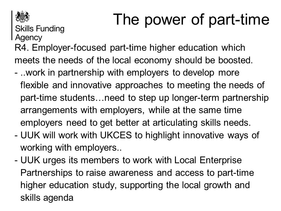 The power of part-time R4. Employer-focused part-time higher education which meets the needs of the local economy should be boosted.