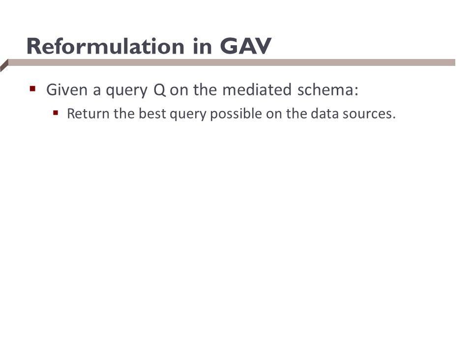 Reformulation in GAV Given a query Q on the mediated schema: