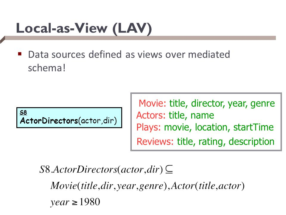 Local-as-View (LAV) Data sources defined as views over mediated schema! Movie: title, director, year, genre.