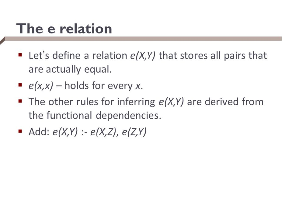 The e relation Let's define a relation e(X,Y) that stores all pairs that are actually equal. e(x,x) – holds for every x.