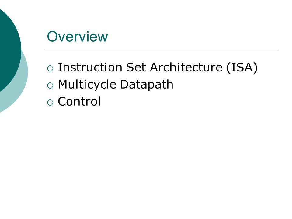 Overview Instruction Set Architecture (ISA) Multicycle Datapath