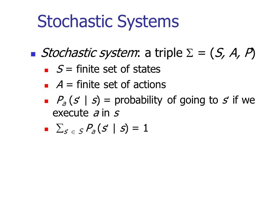 Stochastic Systems Stochastic system: a triple  = (S, A, P)