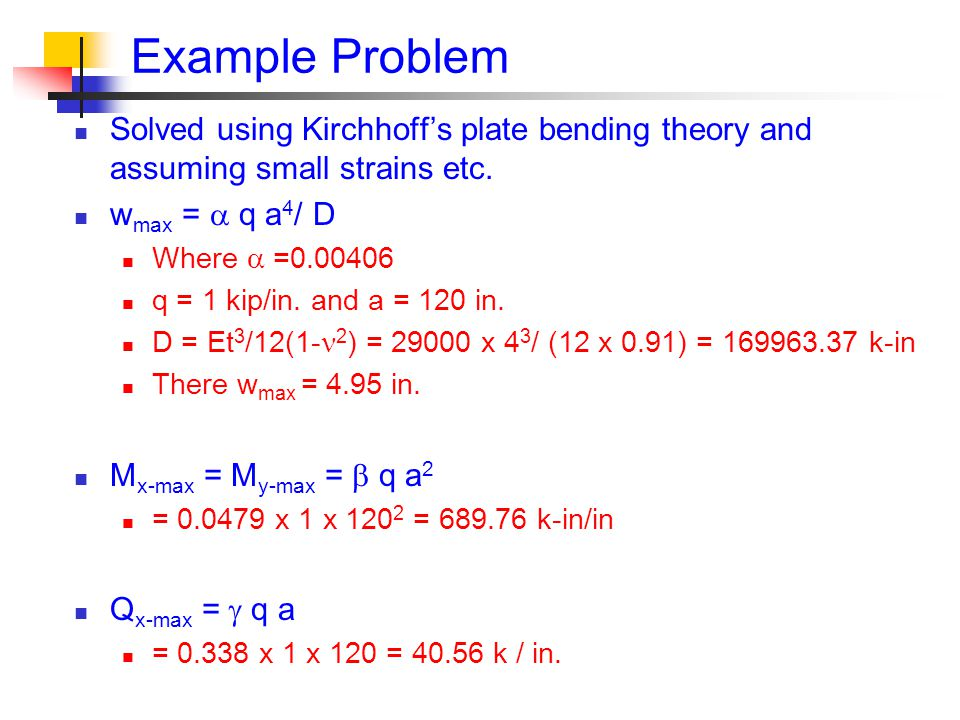 Example Problem Solved using Kirchhoff's plate bending theory and assuming small strains etc. wmax =  q a4/ D.