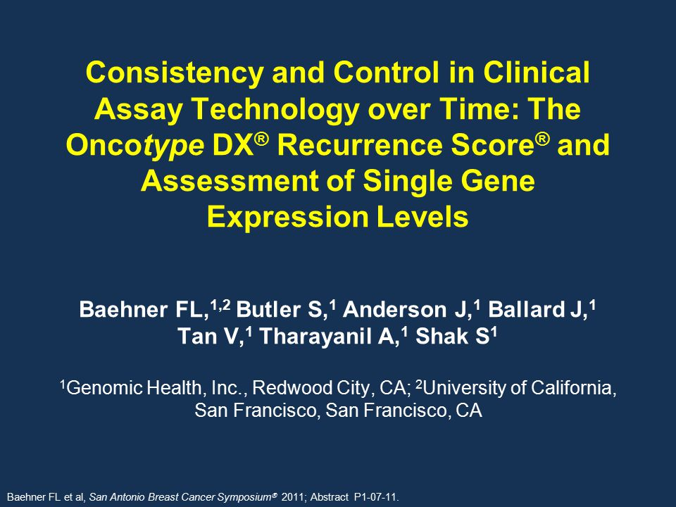 Consistency and Control in Clinical Assay Technology over Time: The Oncotype DX® Recurrence Score® and Assessment of Single Gene Expression Levels Baehner FL,1,2 Butler S,1 Anderson J,1 Ballard J,1 Tan V,1 Tharayanil A,1 Shak S1 1Genomic Health, Inc., Redwood City, CA; 2University of California, San Francisco, San Francisco, CA