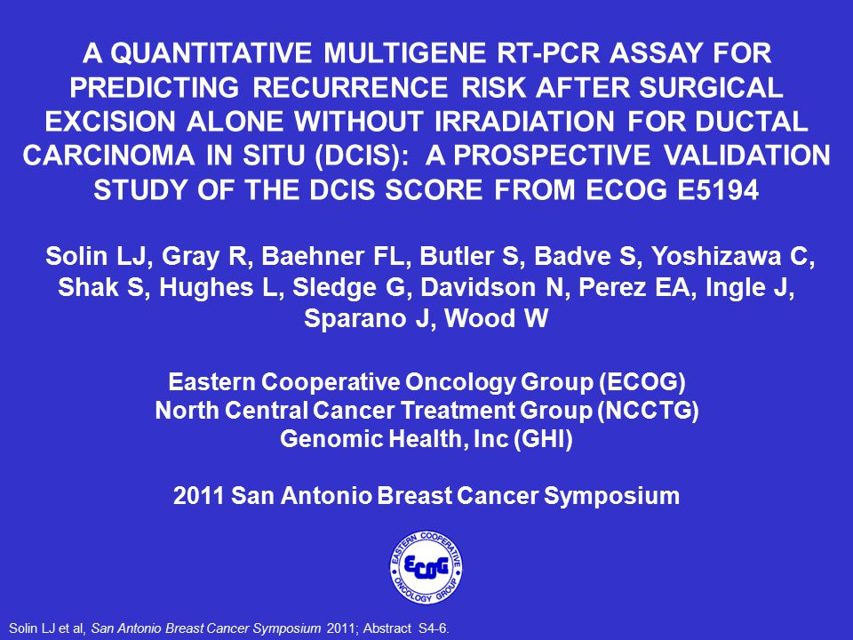 A QUANTITATIVE MULTIGENE RT-PCR ASSAY FOR PREDICTING RECURRENCE RISK AFTER SURGICAL EXCISION ALONE WITHOUT IRRADIATION FOR DUCTAL CARCINOMA IN SITU (DCIS): A PROSPECTIVE VALIDATION STUDY OF THE DCIS SCORE FROM ECOG E5194 Solin LJ, Gray R, Baehner FL, Butler S, Badve S, Yoshizawa C, Shak S, Hughes L, Sledge G, Davidson N, Perez EA, Ingle J, Sparano J, Wood W Eastern Cooperative Oncology Group (ECOG) North Central Cancer Treatment Group (NCCTG) Genomic Health, Inc (GHI) 2011 San Antonio Breast Cancer Symposium