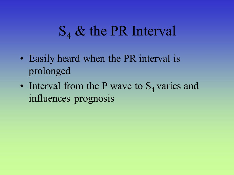 S4 & the PR Interval Easily heard when the PR interval is prolonged