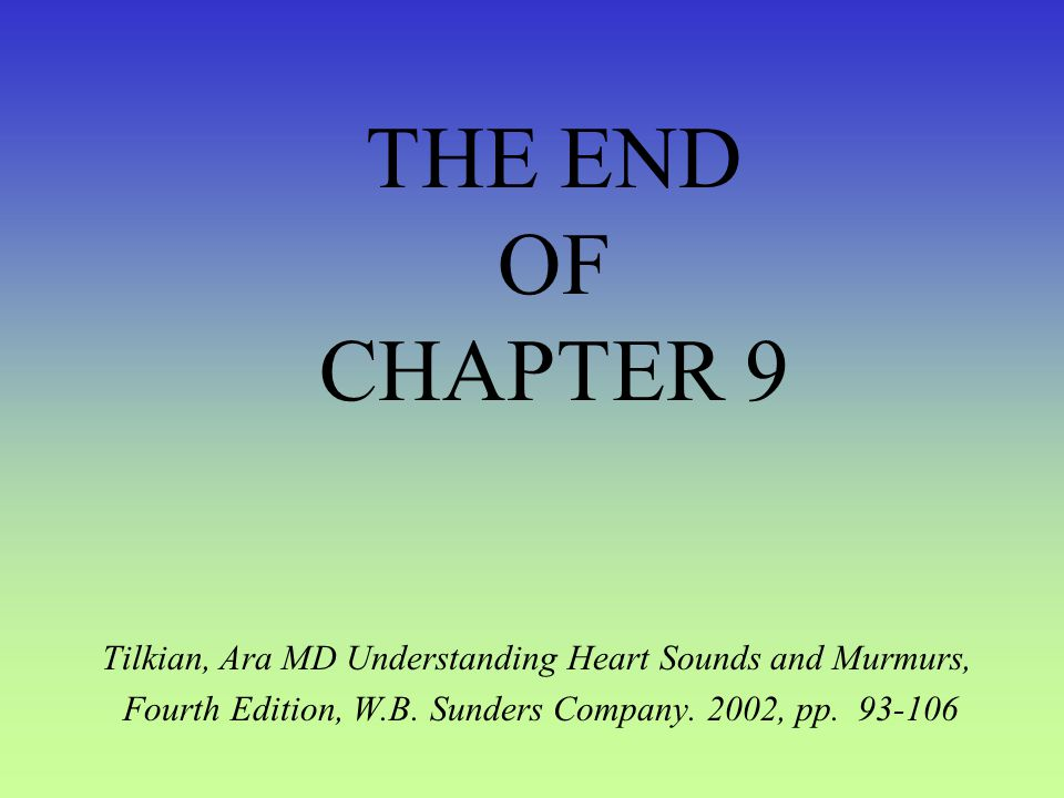 THE END OF CHAPTER 9 Tilkian, Ara MD Understanding Heart Sounds and Murmurs, Fourth Edition, W.B.