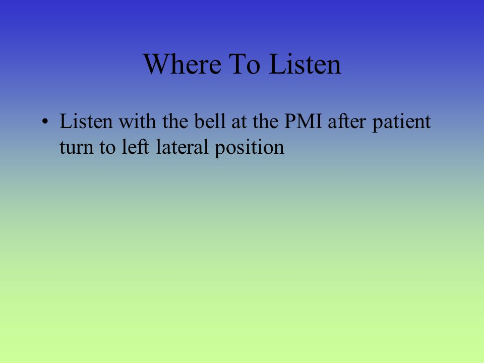 Where To Listen Listen with the bell at the PMI after patient turn to left lateral position