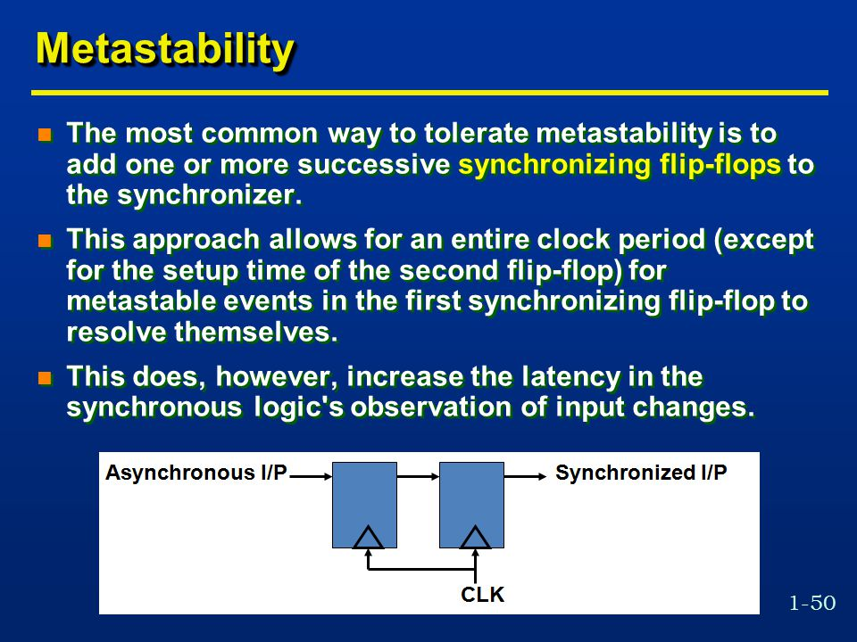 Metastability The most common way to tolerate metastability is to add one or more successive synchronizing flip-flops to the synchronizer.