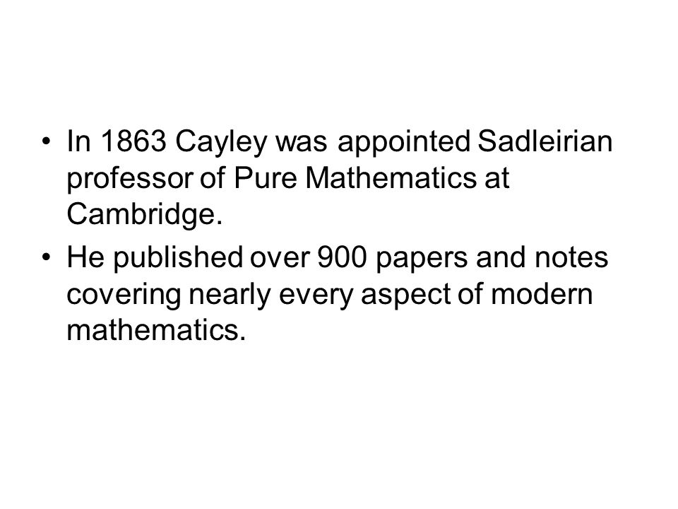 In 1863 Cayley was appointed Sadleirian professor of Pure Mathematics at Cambridge.