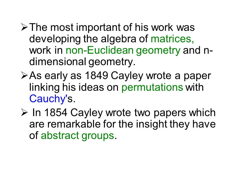 The most important of his work was developing the algebra of matrices, work in non-Euclidean geometry and n-dimensional geometry.