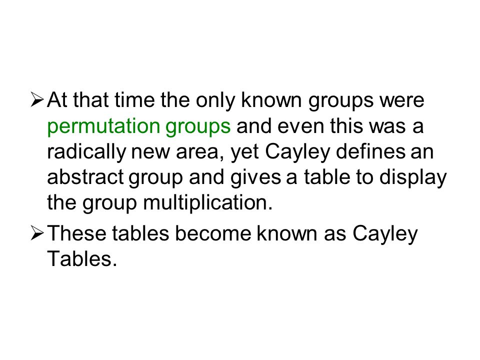 At that time the only known groups were permutation groups and even this was a radically new area, yet Cayley defines an abstract group and gives a table to display the group multiplication.