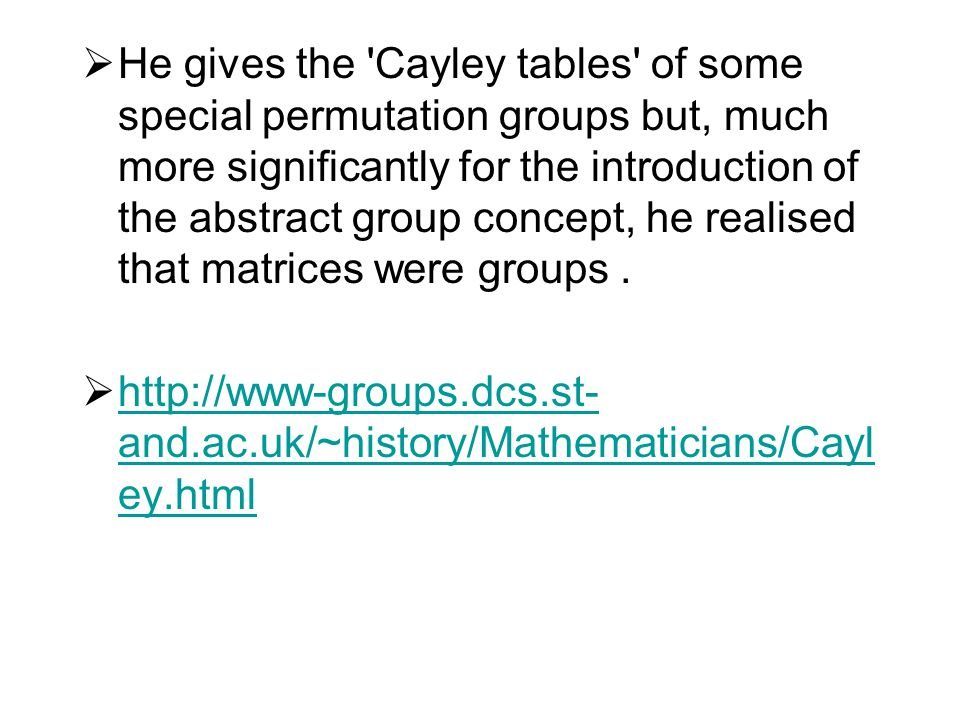 He gives the Cayley tables of some special permutation groups but, much more significantly for the introduction of the abstract group concept, he realised that matrices were groups .