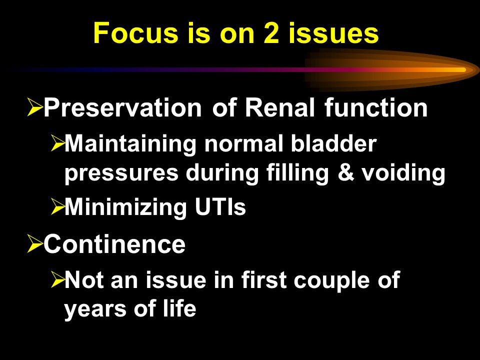 Focus is on 2 issues Preservation of Renal function Continence