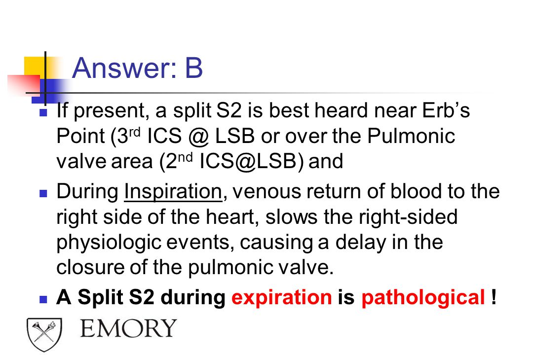 Answer: B If present, a split S2 is best heard near Erb's Point (3rd ICS @ LSB or over the Pulmonic valve area (2nd ICS@LSB) and.