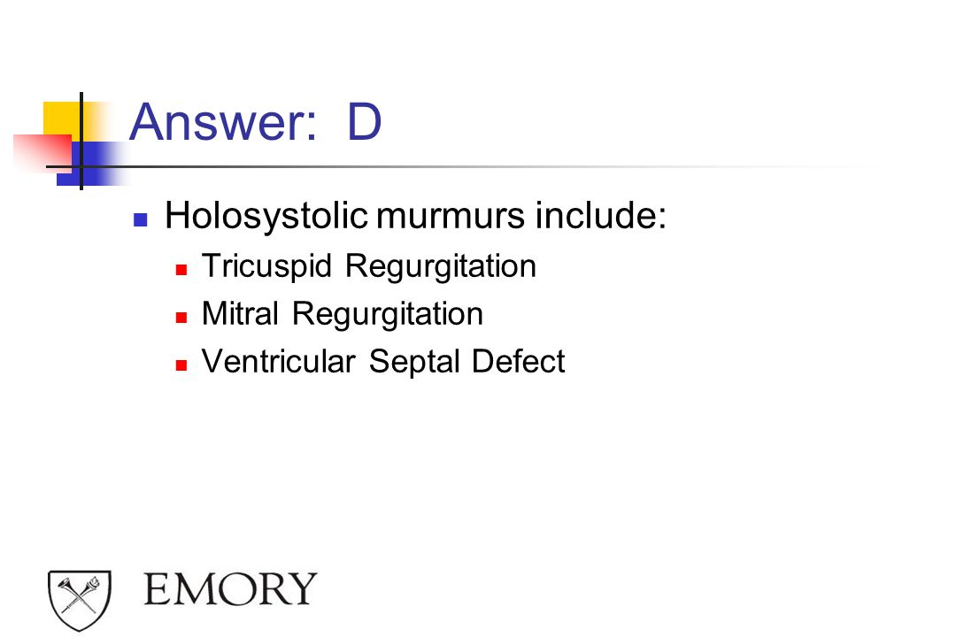 Answer: D Holosystolic murmurs include: Tricuspid Regurgitation