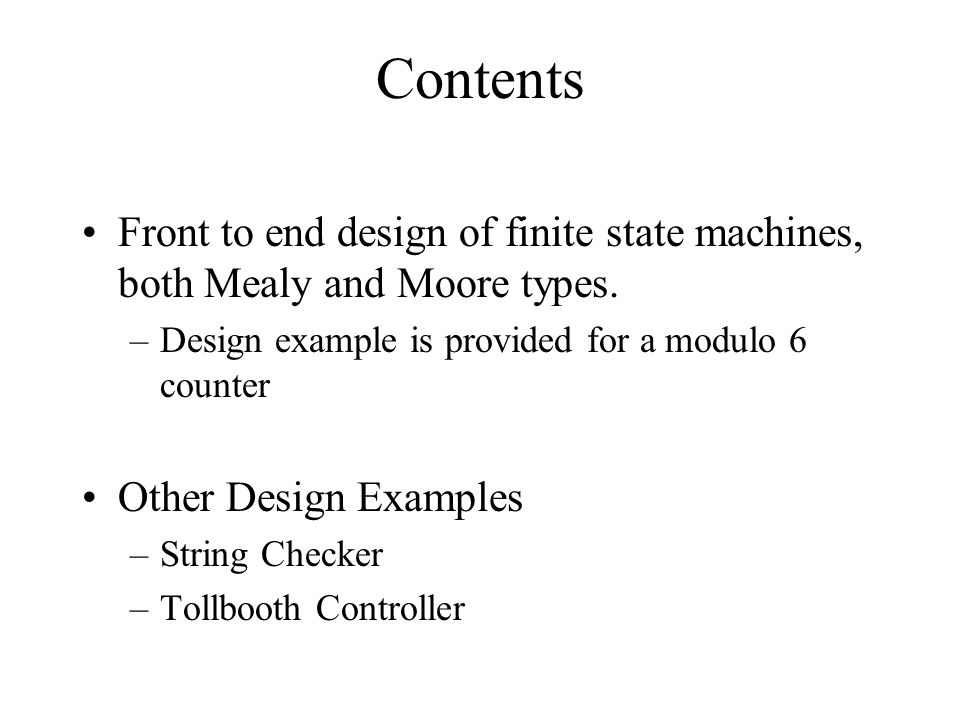 Contents Front to end design of finite state machines, both Mealy and Moore types. Design example is provided for a modulo 6 counter.
