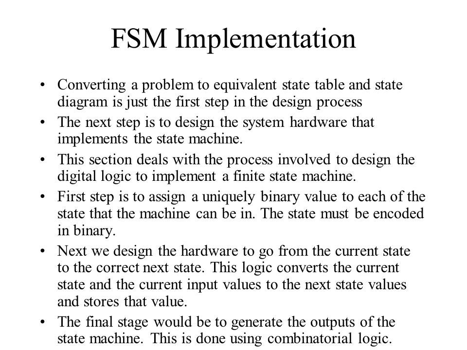 FSM Implementation Converting a problem to equivalent state table and state diagram is just the first step in the design process.